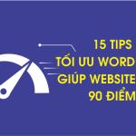 15 Tips Tối Ưu WordPress Giúp Website Trên 90 Điểm
